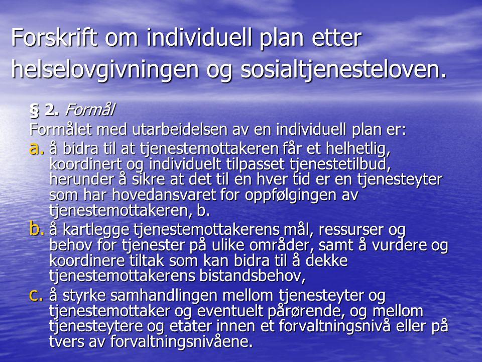 Forskrift om individuell plan etter helselovgivningen og sosialtjenesteloven. § 2. Formål Formålet med utarbeidelsen av en individuell plan er: a. å b