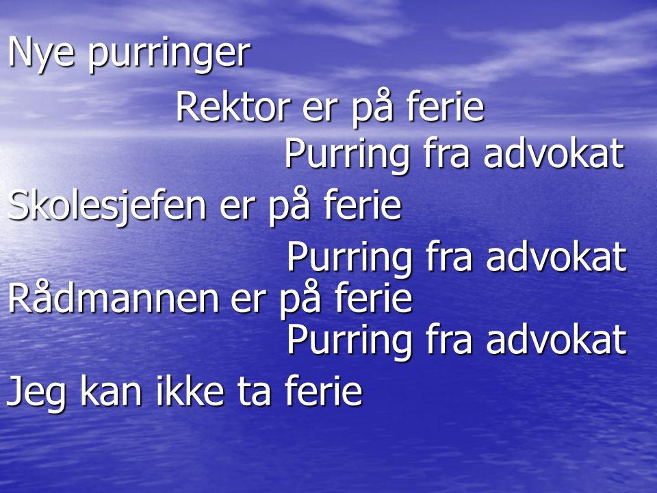 Nye purringer Rektor er på ferie Purring fra advokat Skolesjefen er på ferie Purring fra advokat Rådmannen er på ferie Purring fra advokat Jeg kan ikk