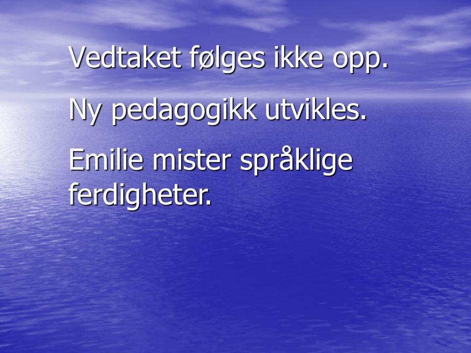 Vedtaket følges ikke opp. Ny pedagogikk utvikles. Emilie mister språklige ferdigheter.