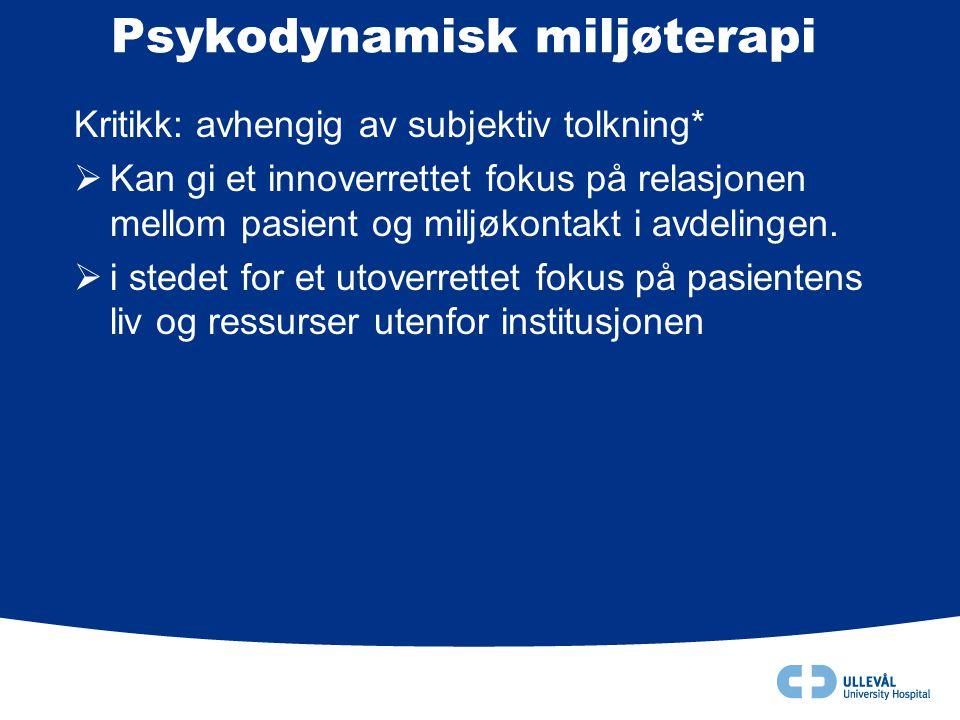 Psykodynamisk miljøterapi Kritikk: avhengig av subjektiv tolkning*  Kan gi et innoverrettet fokus på relasjonen mellom pasient og miljøkontakt i avde