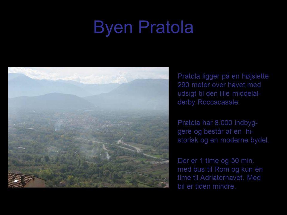 Byen Pratola Pratola ligger på en højslette 290 meter over havet med udsigt til den lille middelal- derby Roccacasale. Pratola har 8.000 indbyg- gere
