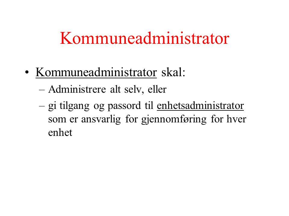 Kommuneadministrator •Kommuneadministrator skal: –Administrere alt selv, eller –gi tilgang og passord til enhetsadministrator som er ansvarlig for gjennomføring for hver enhet