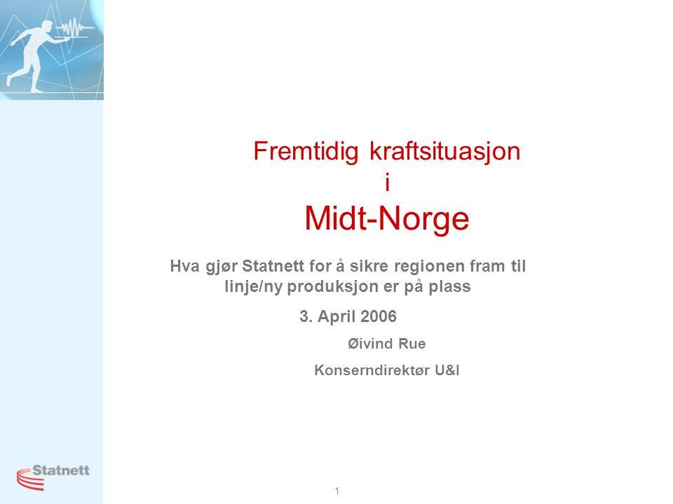 1 Fremtidig kraftsituasjon i Midt-Norge Hva gjør Statnett for å sikre regionen fram til linje/ny produksjon er på plass 3. April 2006 Øivind Rue Konse