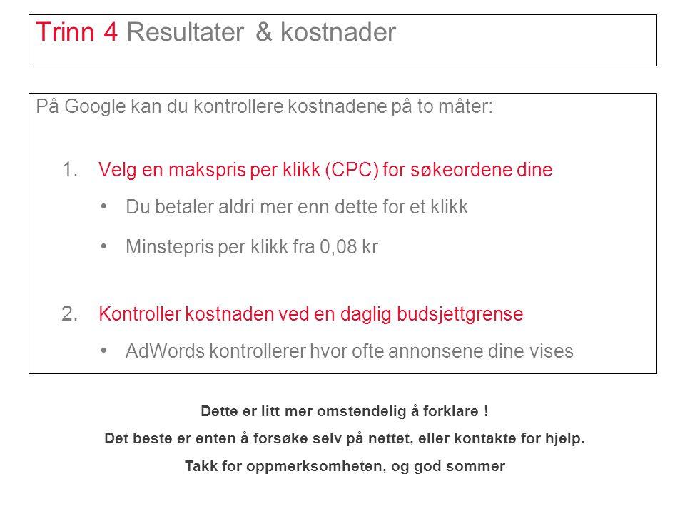 Trinn 4 Resultater & kostnader På Google kan du kontrollere kostnadene på to måter: 1. Velg en makspris per klikk (CPC) for søkeordene dine • Du betal