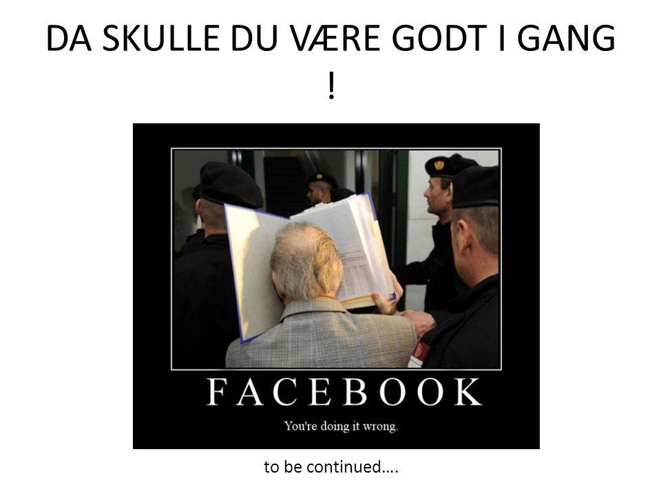 DA SKULLE DU VÆRE GODT I GANG ! to be continued….