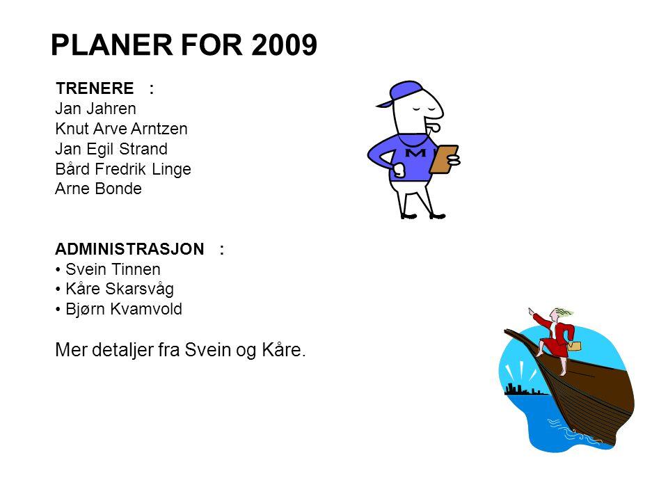 PLANER FOR 2009 TRENERE : Jan Jahren Knut Arve Arntzen Jan Egil Strand Bård Fredrik Linge Arne Bonde ADMINISTRASJON : • Svein Tinnen • Kåre Skarsvåg •