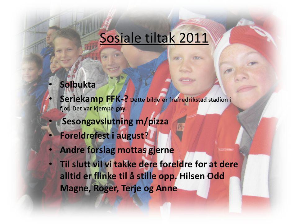 Sosiale tiltak 2011 • Solbukta • Seriekamp FFK-? Dette bilde er frafredrikstad stadion i fjor. Det var kjempe gøy. • Sesongavslutning m/pizza • Foreld