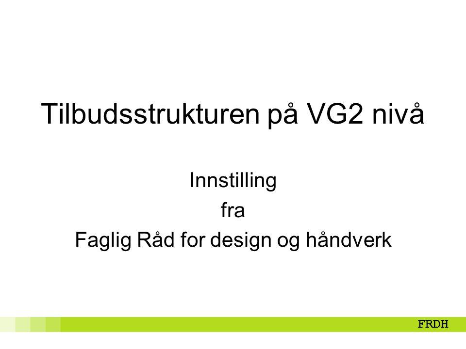 Faglig Råd for design og håndverk Tilbudsstrukturen på VG2 nivå Innstilling fra Faglig Råd for design og håndverk FRDH