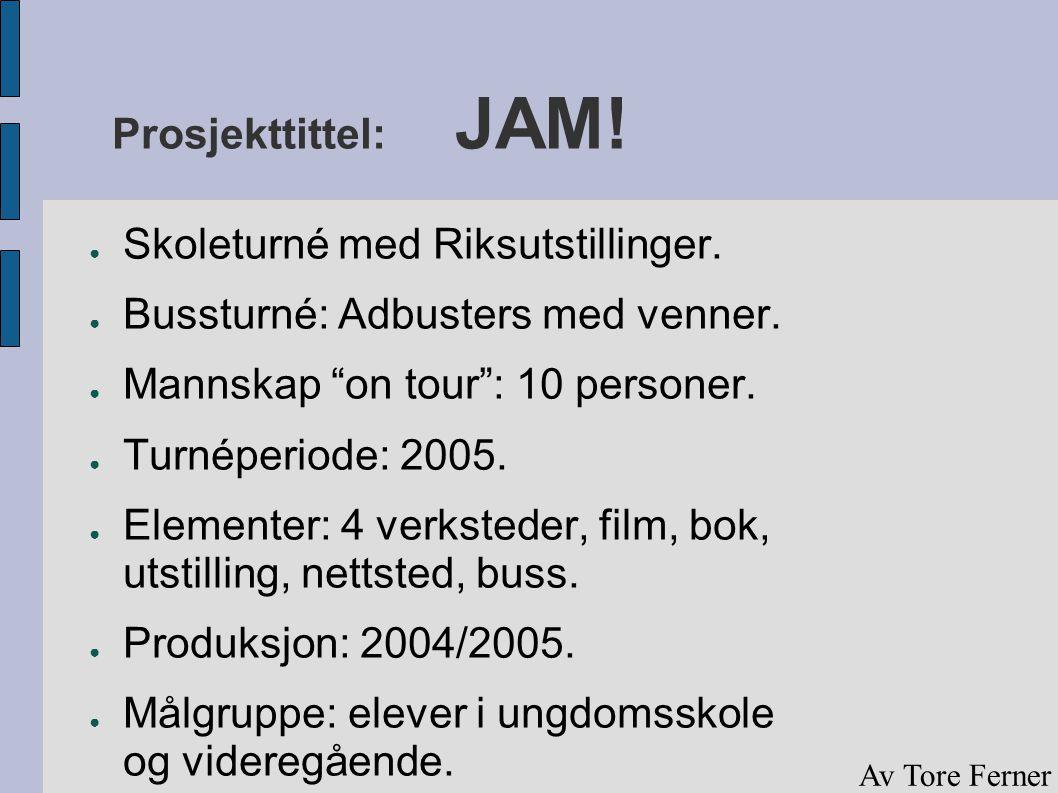 """Prosjekttittel: JAM! ● Skoleturné med Riksutstillinger. ● Bussturné: Adbusters med venner. ● Mannskap """"on tour"""": 10 personer. ● Turnéperiode: 2005. ●"""