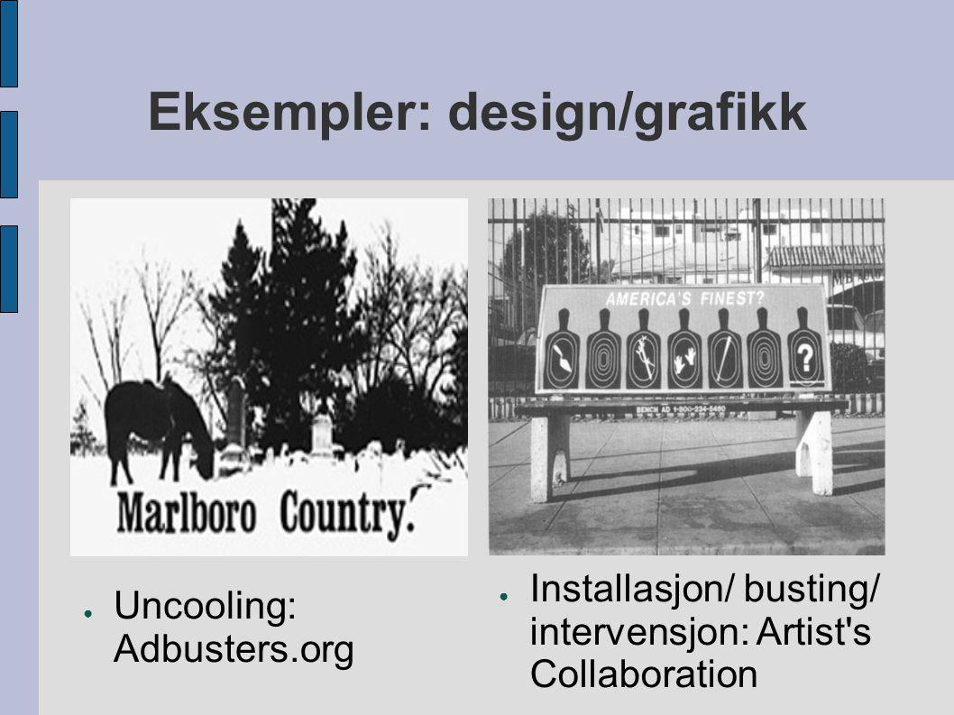 Eksempler: design/grafikk ● Uncooling: Adbusters.org ● Installasjon/ busting/ intervensjon: Artist's Collaboration