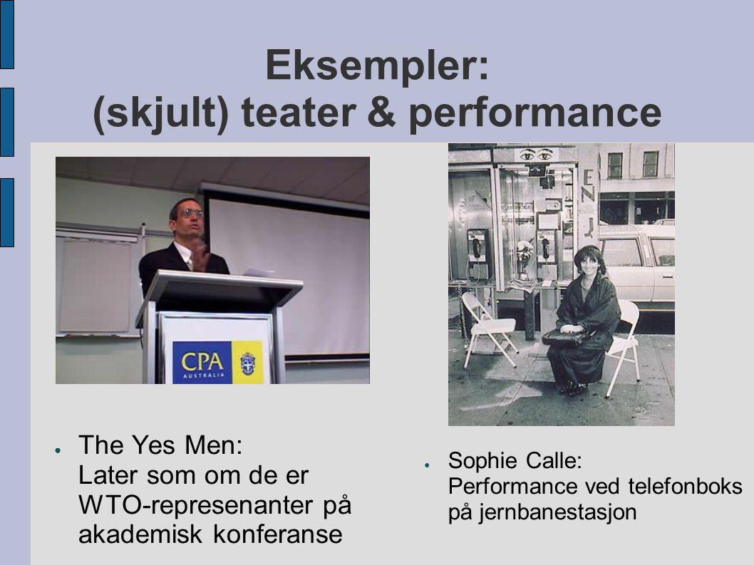 Eksempler: (skjult) teater & performance ● The Yes Men: Later som om de er WTO-represenanter på akademisk konferanse ● Sophie Calle: Performance ved t