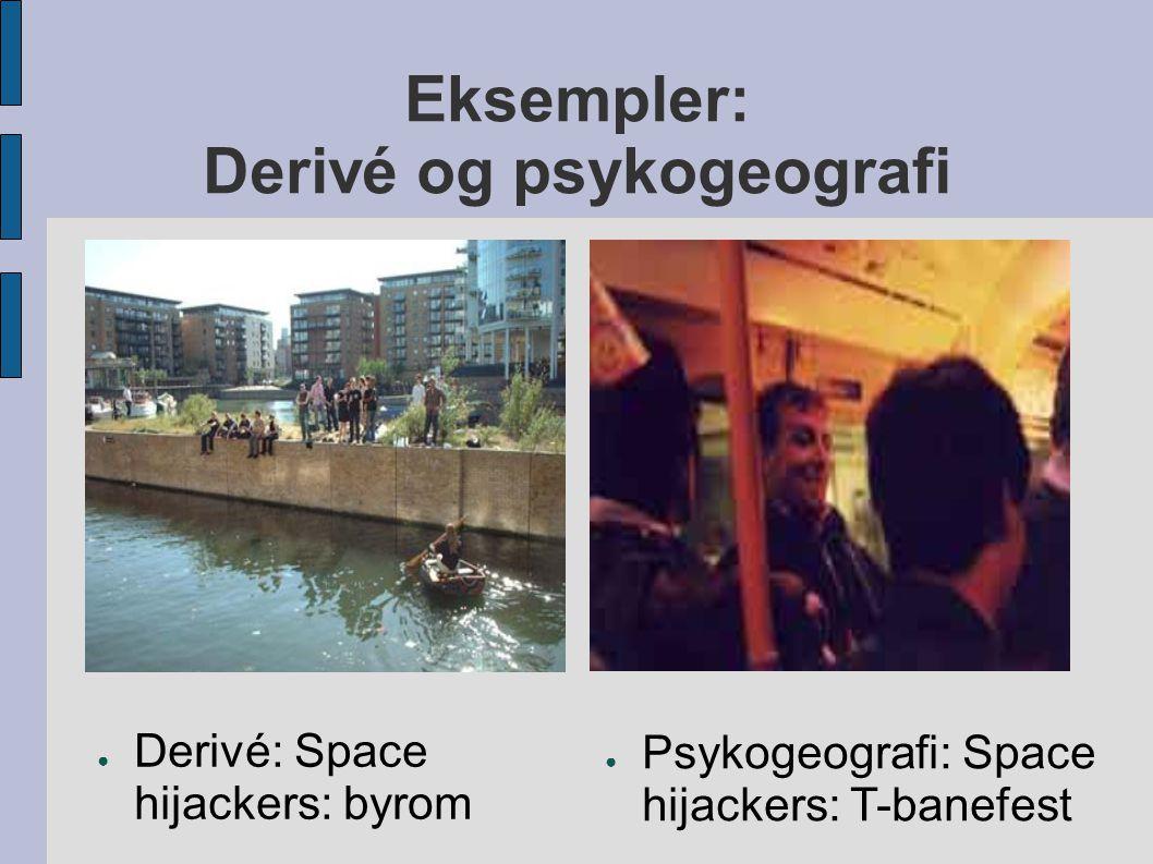 Eksempler: Derivé og psykogeografi ● Derivé: Space hijackers: byrom ● Psykogeografi: Space hijackers: T-banefest