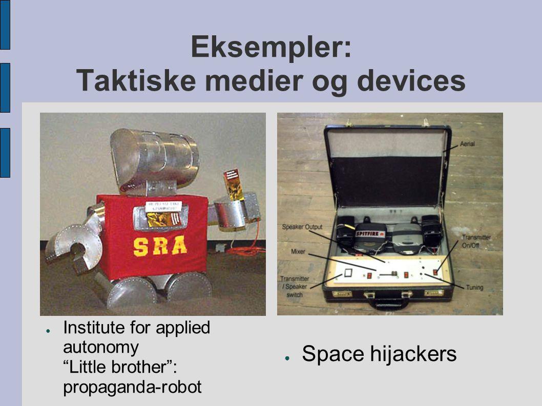 "Eksempler: Taktiske medier og devices ● Institute for applied autonomy ""Little brother"": propaganda-robot ● Space hijackers"