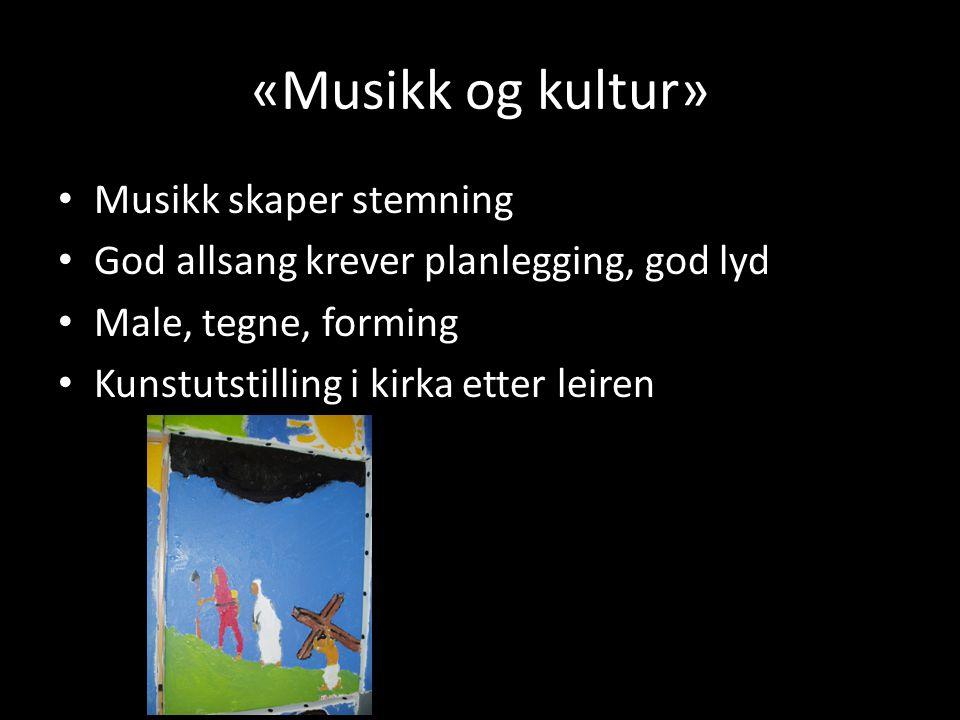 «Musikk og kultur» • Musikk skaper stemning • God allsang krever planlegging, god lyd • Male, tegne, forming • Kunstutstilling i kirka etter leiren