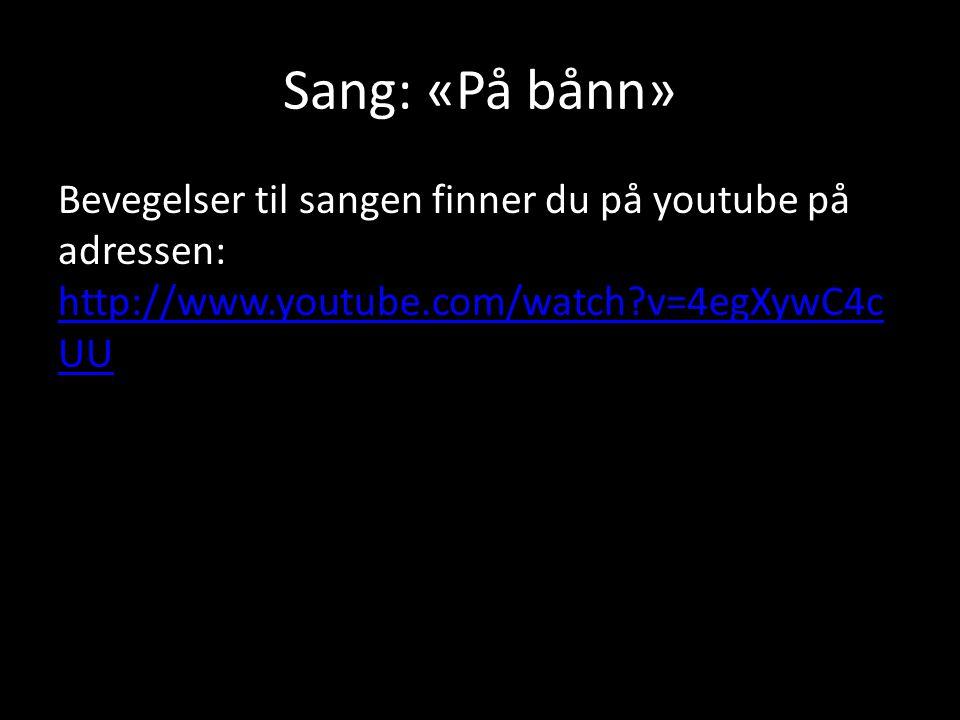 Sang: «På bånn» Bevegelser til sangen finner du på youtube på adressen: http://www.youtube.com/watch?v=4egXywC4c UU http://www.youtube.com/watch?v=4eg