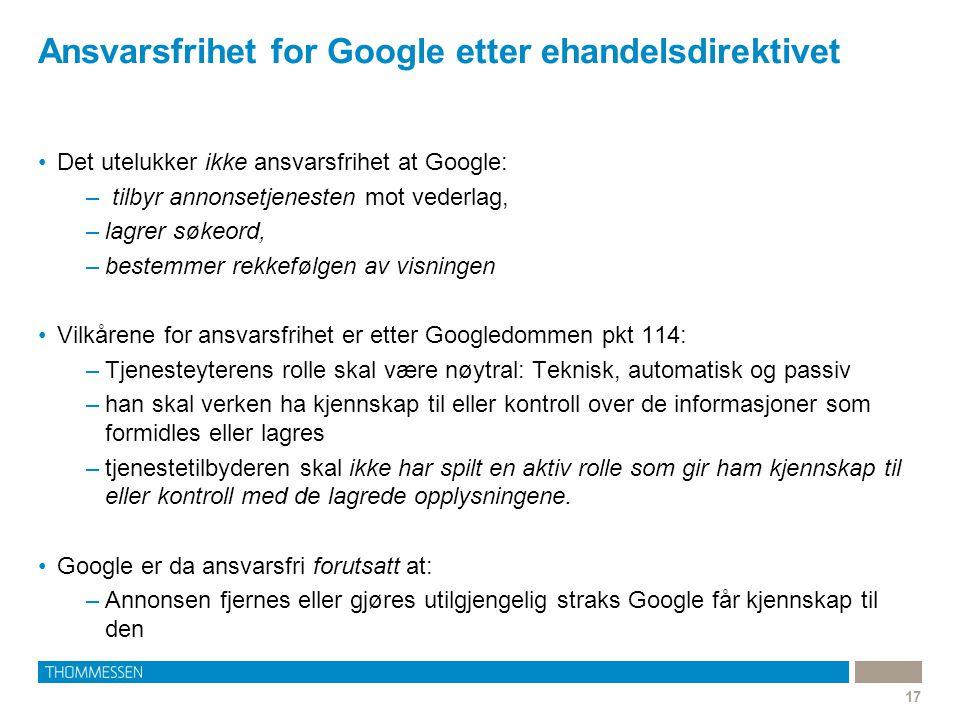 Ansvarsfrihet for Google etter ehandelsdirektivet 17 •Det utelukker ikke ansvarsfrihet at Google: – tilbyr annonsetjenesten mot vederlag, –lagrer søke