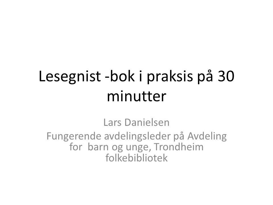 Lesegnist -bok i praksis på 30 minutter Lars Danielsen Fungerende avdelingsleder på Avdeling for barn og unge, Trondheim folkebibliotek