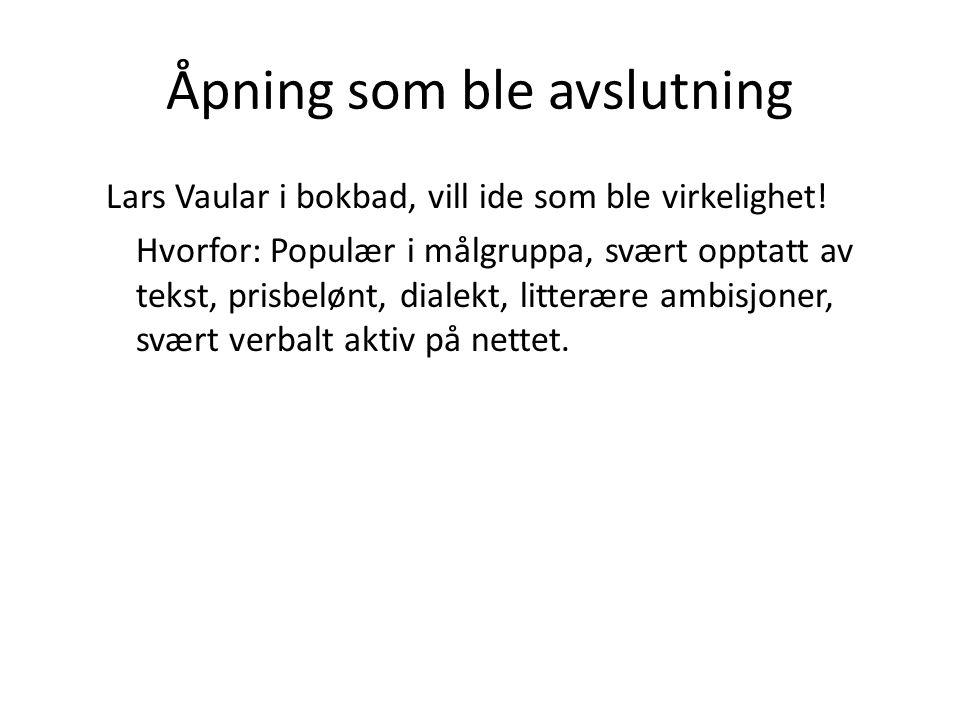 Åpning som ble avslutning Lars Vaular i bokbad, vill ide som ble virkelighet! Hvorfor: Populær i målgruppa, svært opptatt av tekst, prisbelønt, dialek