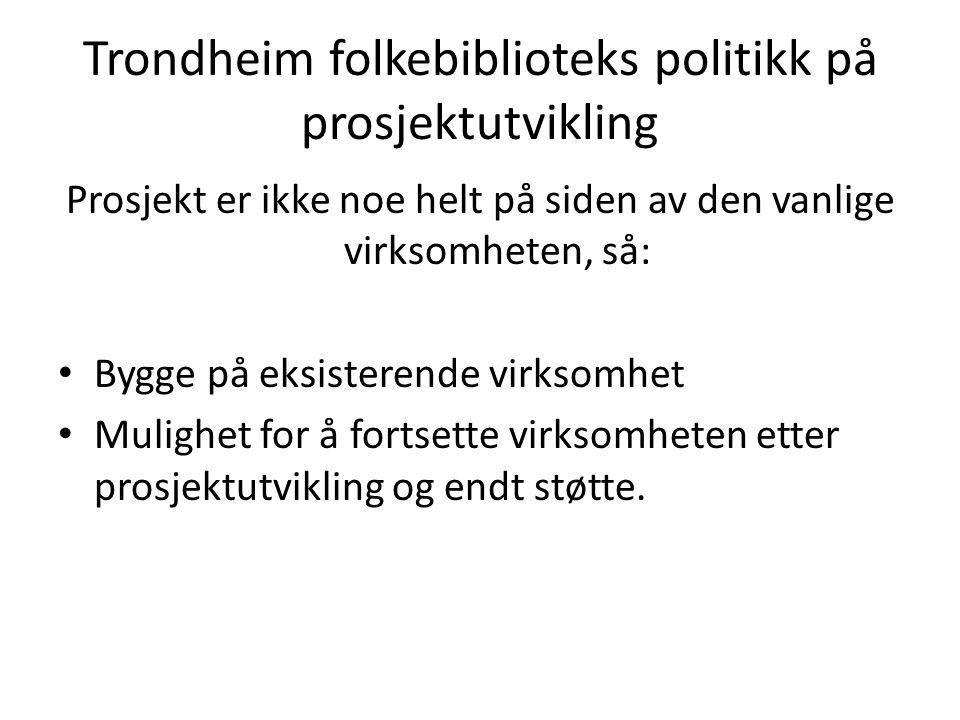 Trondheim folkebiblioteks politikk på prosjektutvikling Prosjekt er ikke noe helt på siden av den vanlige virksomheten, så: • Bygge på eksisterende vi