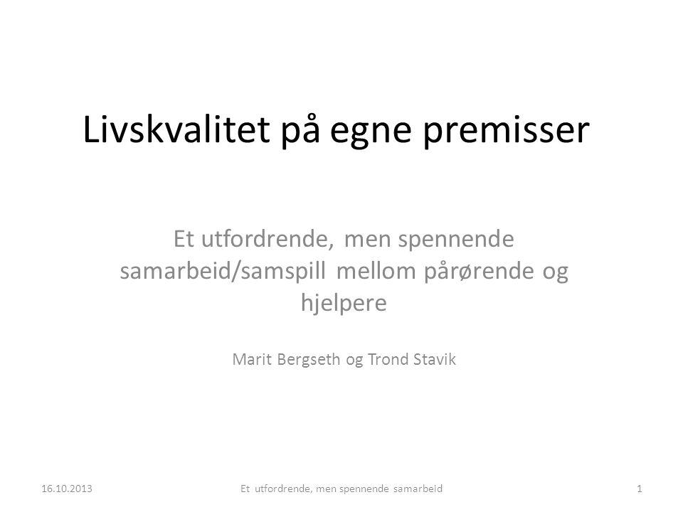 Livskvalitet på egne premisser Et utfordrende, men spennende samarbeid/samspill mellom pårørende og hjelpere Marit Bergseth og Trond Stavik 16.10.2013