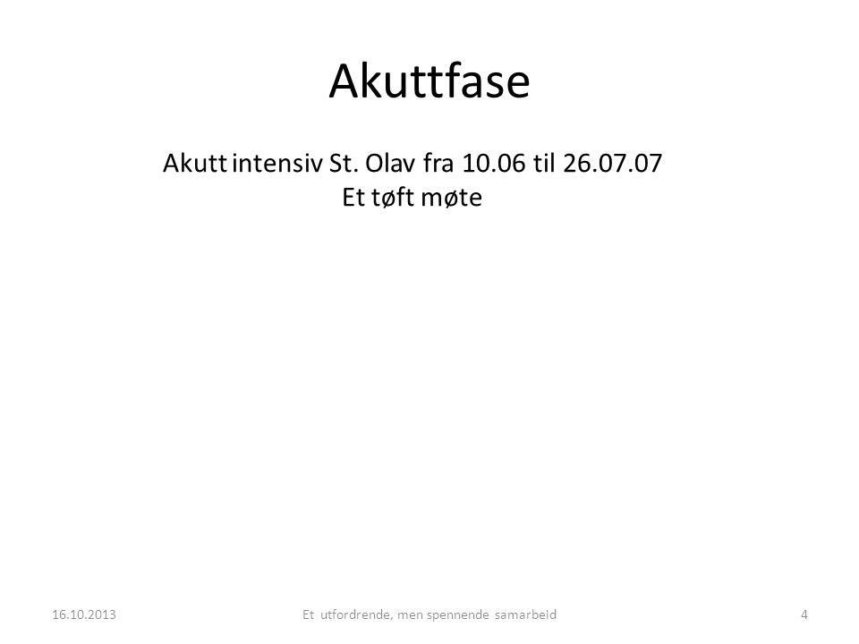 Akuttfase Akutt intensiv St. Olav fra 10.06 til 26.07.07 Et tøft møte 16.10.2013Et utfordrende, men spennende samarbeid4