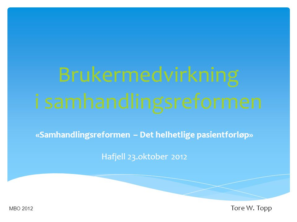 Brukermedvirkning i samhandlingsreformen «Samhandlingsreformen – Det helhetlige pasientforløp» Hafjell 23.oktober 2012 MBO 2012 Tore W. Topp