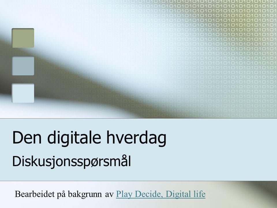 Den digitale hverdag Diskusjonsspørsmål Bearbeidet på bakgrunn av Play Decide, Digital lifePlay Decide, Digital life