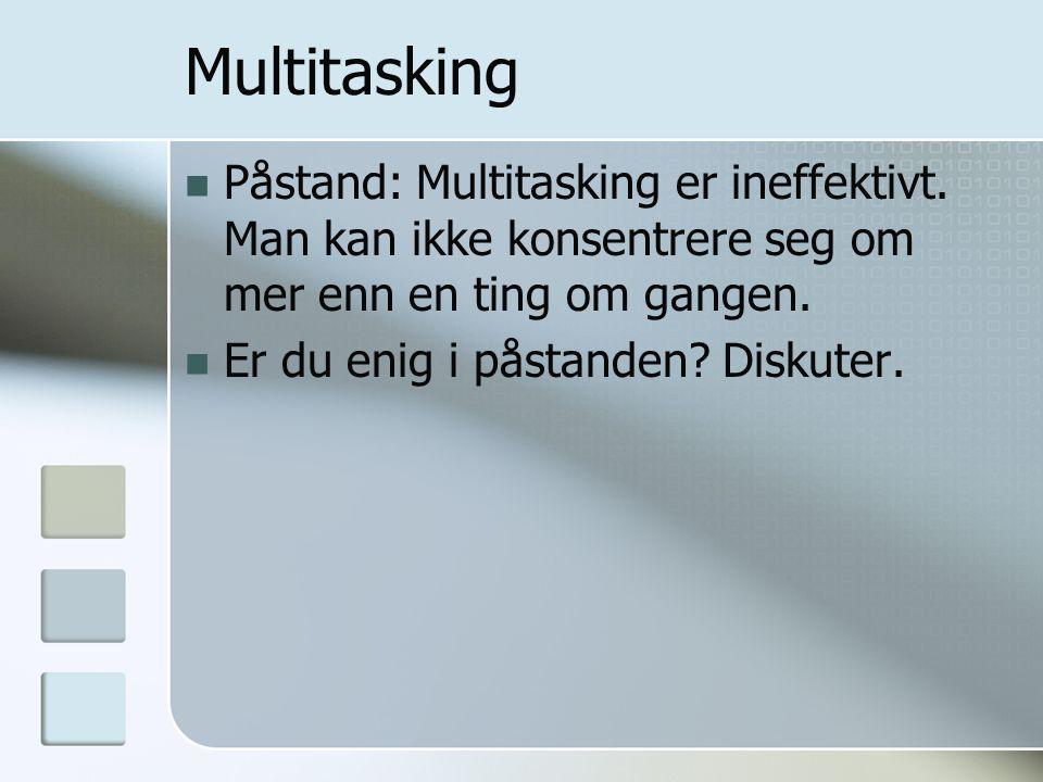 Multitasking  Påstand: Multitasking er ineffektivt. Man kan ikke konsentrere seg om mer enn en ting om gangen.  Er du enig i påstanden? Diskuter.