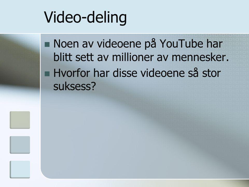 Video-deling  Noen av videoene på YouTube har blitt sett av millioner av mennesker.  Hvorfor har disse videoene så stor suksess?