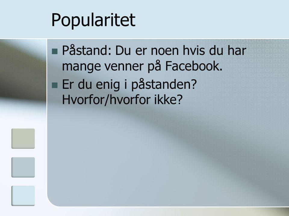 Popularitet  Påstand: Du er noen hvis du har mange venner på Facebook.  Er du enig i påstanden? Hvorfor/hvorfor ikke?