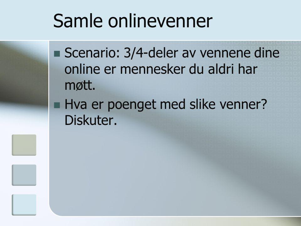 Samle onlinevenner  Scenario: 3/4-deler av vennene dine online er mennesker du aldri har møtt.  Hva er poenget med slike venner? Diskuter.