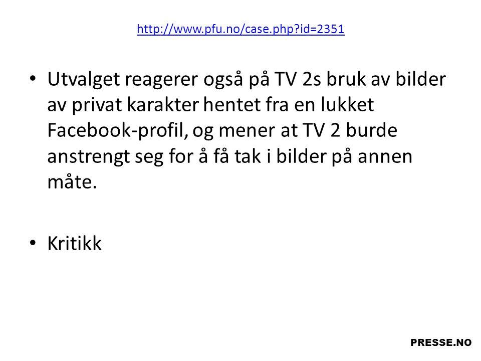 http://www.pfu.no/case.php?id=2351 • Utvalget reagerer også på TV 2s bruk av bilder av privat karakter hentet fra en lukket Facebook-profil, og mener