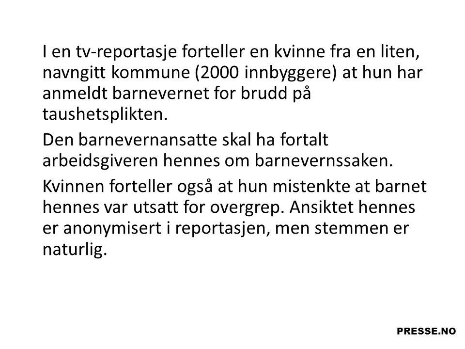 I en tv-reportasje forteller en kvinne fra en liten, navngitt kommune (2000 innbyggere) at hun har anmeldt barnevernet for brudd på taushetsplikten. D