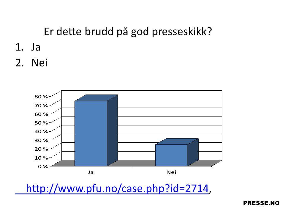 Er dette brudd på god presseskikk? 1.Ja 2.Nei http://www.pfu.no/case.php?id=2714http://www.pfu.no/case.php?id=2714, PRESSE.NO Ja Nei Spørsmål
