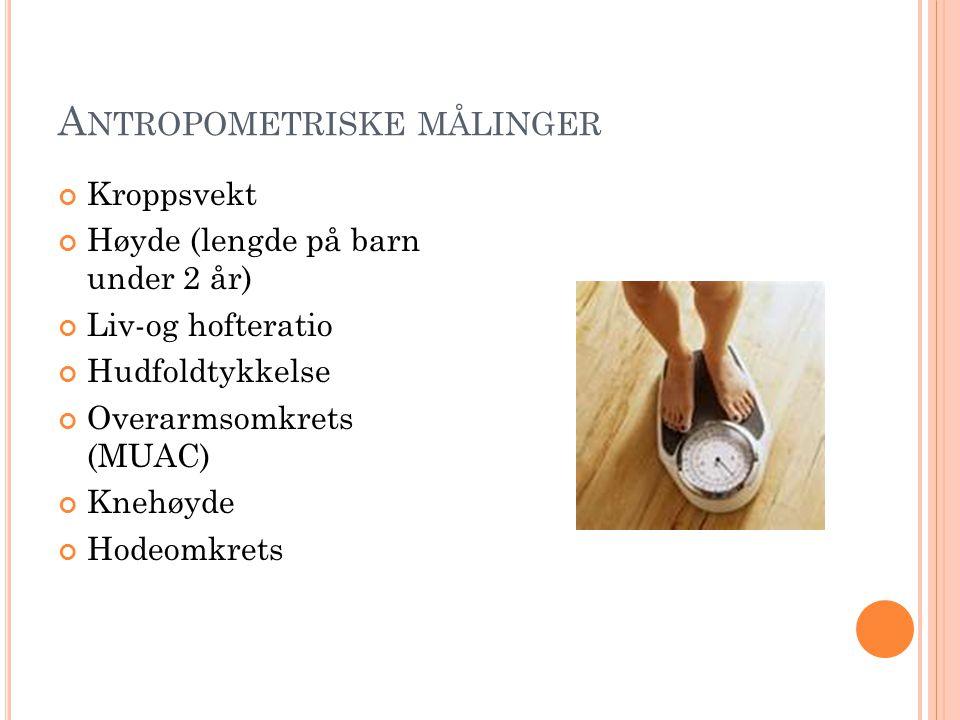 A NTROPOMETRISKE MÅLINGER Kroppsvekt Høyde (lengde på barn under 2 år) Liv-og hofteratio Hudfoldtykkelse Overarmsomkrets (MUAC) Knehøyde Hodeomkrets