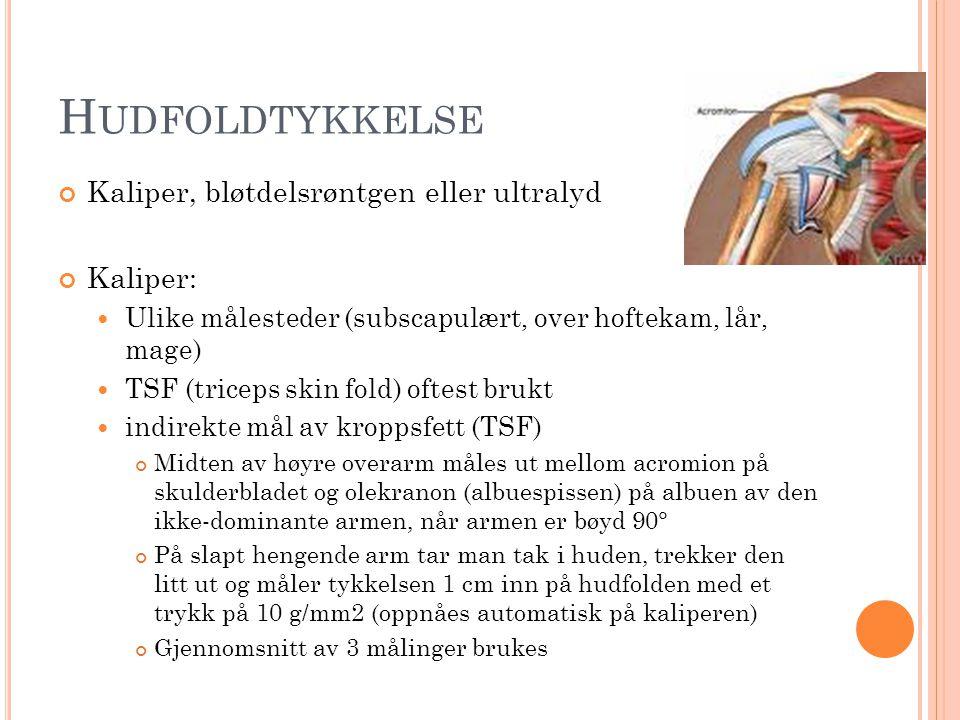 H UDFOLDTYKKELSE Kaliper, bløtdelsrøntgen eller ultralyd Kaliper:  Ulike målesteder (subscapulært, over hoftekam, lår, mage)  TSF (triceps skin fold