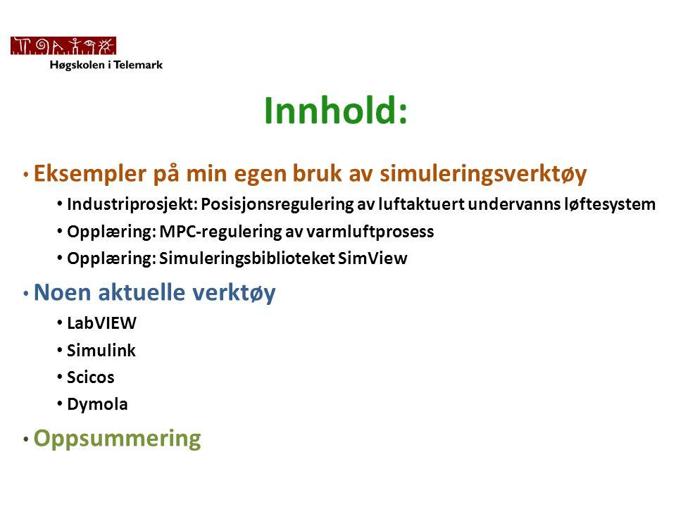 Innhold: • Eksempler på min egen bruk av simuleringsverktøy • Industriprosjekt: Posisjonsregulering av luftaktuert undervanns løftesystem • Opplæring: MPC-regulering av varmluftprosess • Opplæring: Simuleringsbiblioteket SimView • Noen aktuelle verktøy • LabVIEW • Simulink • Scicos • Dymola • Oppsummering