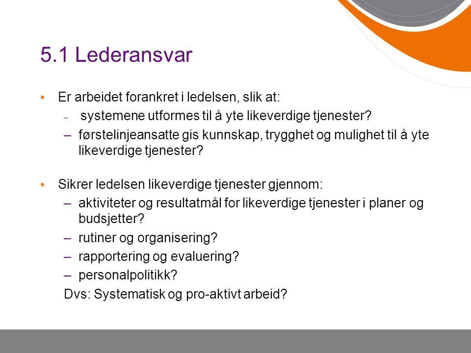5.1 Lederansvar • Er arbeidet forankret i ledelsen, slik at: – systemene utformes til å yte likeverdige tjenester? –førstelinjeansatte gis kunnskap, t
