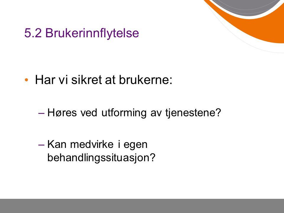 5.2 Brukerinnflytelse • Har vi sikret at brukerne: –Høres ved utforming av tjenestene? –Kan medvirke i egen behandlingssituasjon?