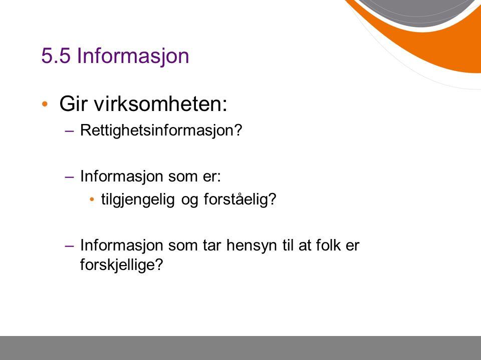 5.5 Informasjon • Gir virksomheten: –Rettighetsinformasjon? –Informasjon som er: • tilgjengelig og forståelig? –Informasjon som tar hensyn til at folk