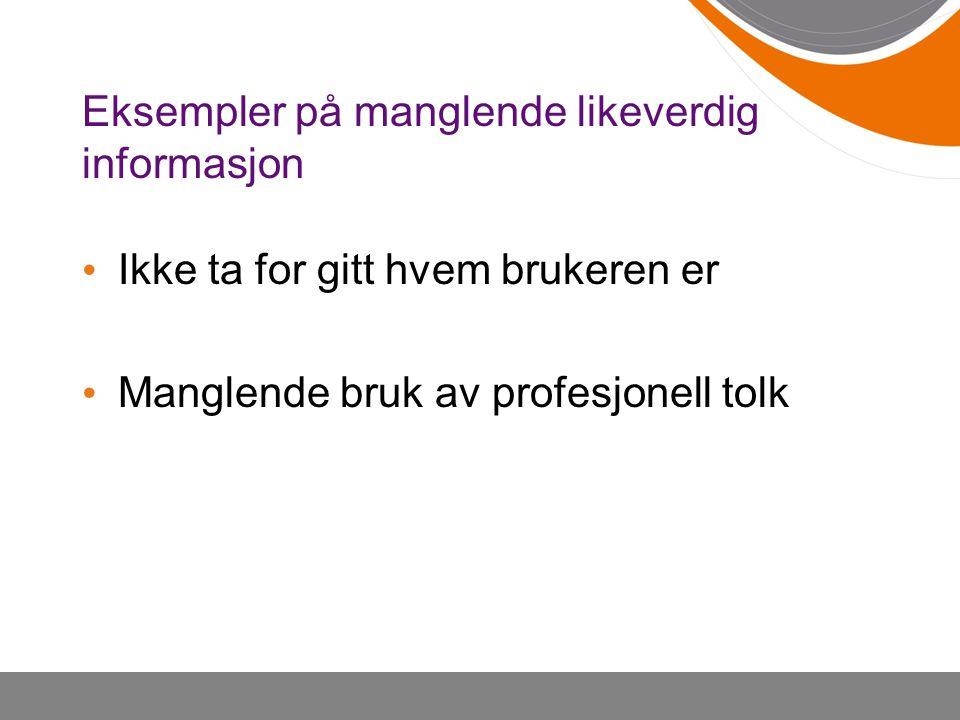 Eksempler på manglende likeverdig informasjon • Ikke ta for gitt hvem brukeren er • Manglende bruk av profesjonell tolk