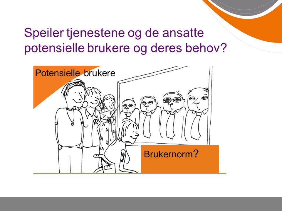 Speiler tjenestene og de ansatte potensielle brukere og deres behov? •W•W Potensielle brukere Brukernorm ?