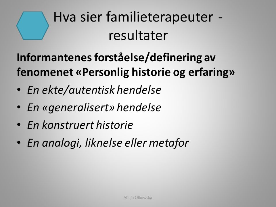 Hva sier familieterapeuter - resultater Informantenes forståelse/definering av fenomenet «Personlig historie og erfaring» • En ekte/autentisk hendelse
