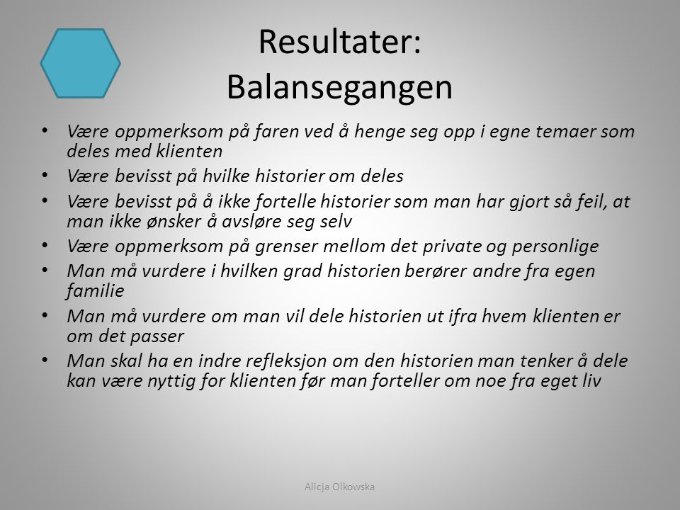 Resultater: Balansegangen • Være oppmerksom på faren ved å henge seg opp i egne temaer som deles med klienten • Være bevisst på hvilke historier om de