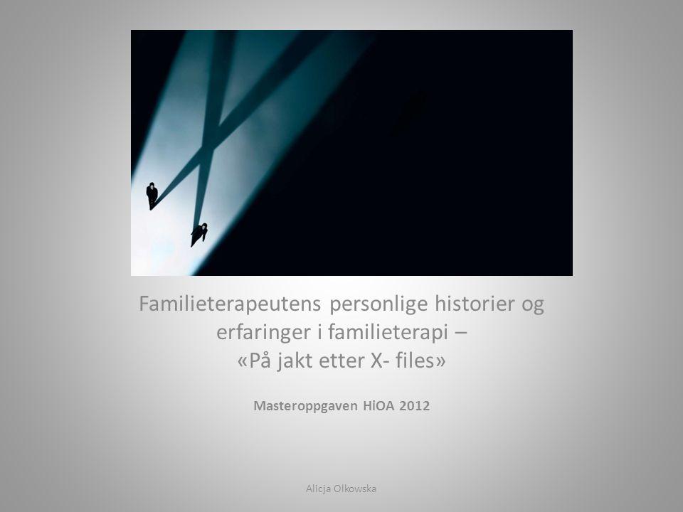 Familieterapeutens personlige historier og erfaringer i familieterapi – «På jakt etter X- files» Masteroppgaven HiOA 2012 Alicja Olkowska