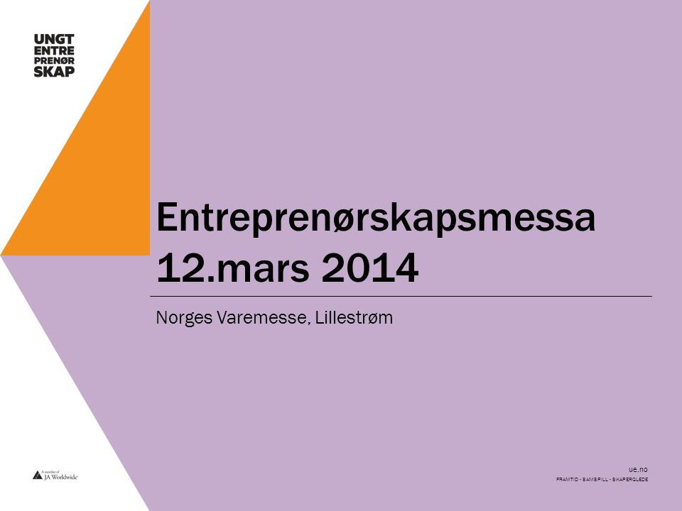ue.no Velkommen til Entreprenørskapsmesse for ungdomsbedrifter i Oslo 2014 Entreprenørskapsmessen er vårt årlige arrangement hvor alle elevbedrifter på ungdomsskolen og ungdomsbedrifter på videregående skole får en fin mulighet til å vise fram det de har jobbet med i løpet av året.