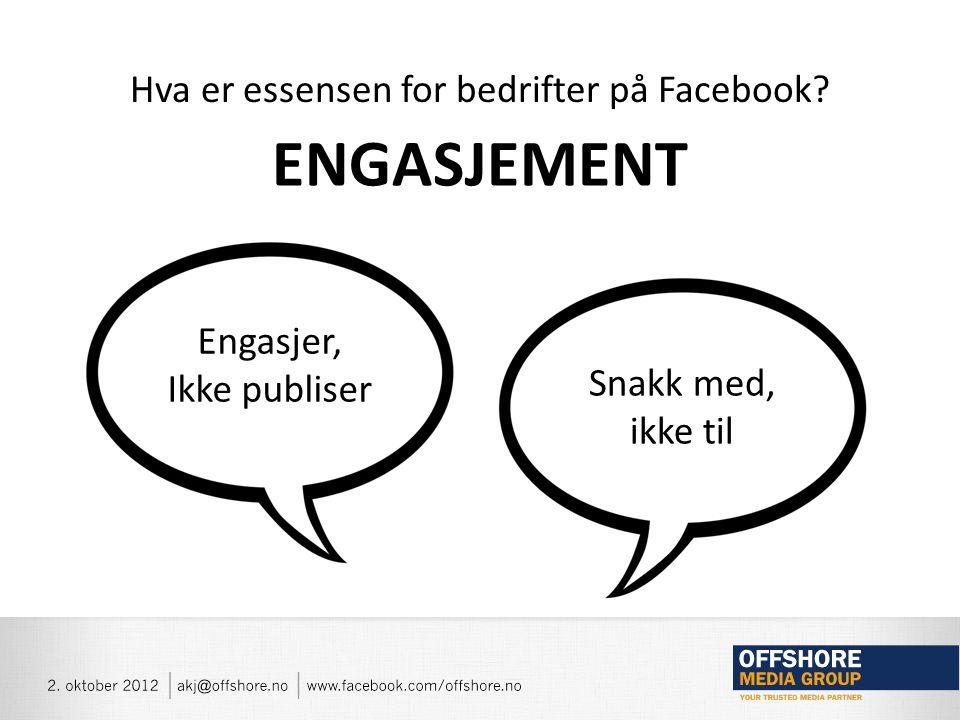 Hva er essensen for bedrifter på Facebook ENGASJEMENT Engasjer, Ikke publiser Snakk med, ikke til