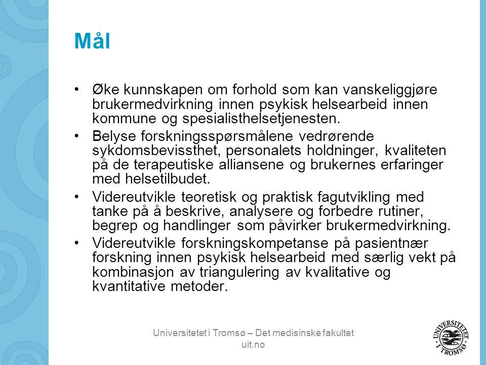 Universitetet i Tromsø – Det medisinske fakultet uit.no Mål •Øke kunnskapen om forhold som kan vanskeliggjøre brukermedvirkning innen psykisk helsearbeid innen kommune og spesialisthelsetjenesten.
