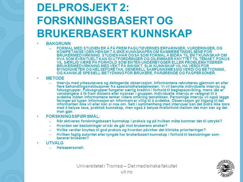 Universitetet i Tromsø – Det medisinske fakultet uit.no DELPROSJEKT 2: FORSKNINGSBASERT OG BRUKERBASERT KUNNSKAP •BAKGRUNN –FORMÅL MED STUDIEN ER Å FÅ FREM FAGUTØVERNES ERFARINGER, VURDERINGER, OG KOMPETANSE I DEN HENSIKT Å ØKE KUNNSKAPEN OM RAMMEBETINGELSENE FOR BRUKERMEDVIRKNING.