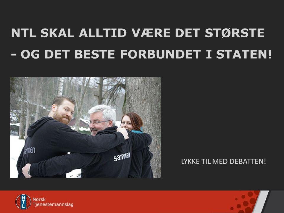 NTL SKAL ALLTID VÆRE DET STØRSTE - OG DET BESTE FORBUNDET I STATEN! LYKKE TIL MED DEBATTEN!